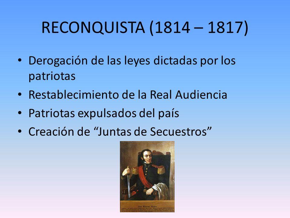 RECONQUISTA (1814 – 1817) Derogación de las leyes dictadas por los patriotas. Restablecimiento de la Real Audiencia.