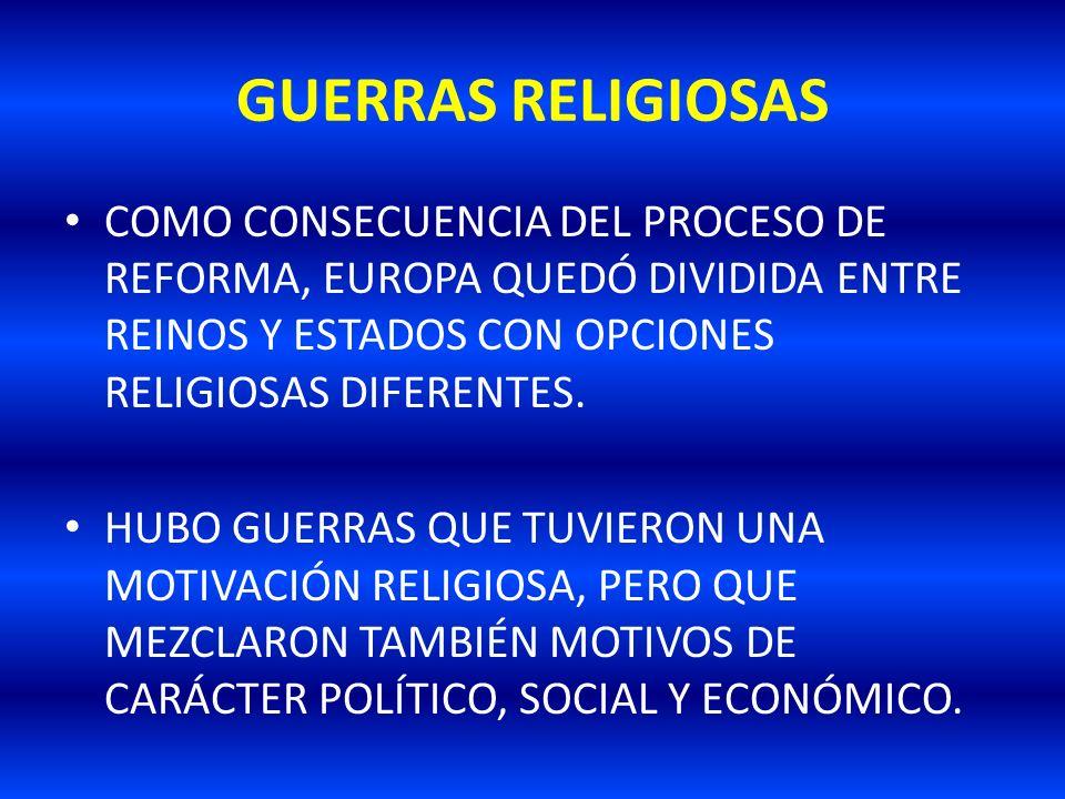 GUERRAS RELIGIOSAS COMO CONSECUENCIA DEL PROCESO DE REFORMA, EUROPA QUEDÓ DIVIDIDA ENTRE REINOS Y ESTADOS CON OPCIONES RELIGIOSAS DIFERENTES.