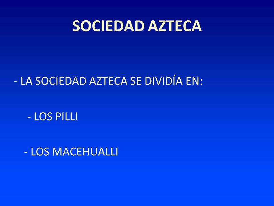 - LA SOCIEDAD AZTECA SE DIVIDÍA EN: - LOS PILLI - LOS MACEHUALLI