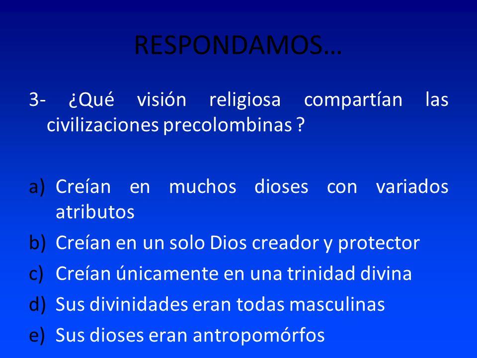 RESPONDAMOS… 3- ¿Qué visión religiosa compartían las civilizaciones precolombinas Creían en muchos dioses con variados atributos.