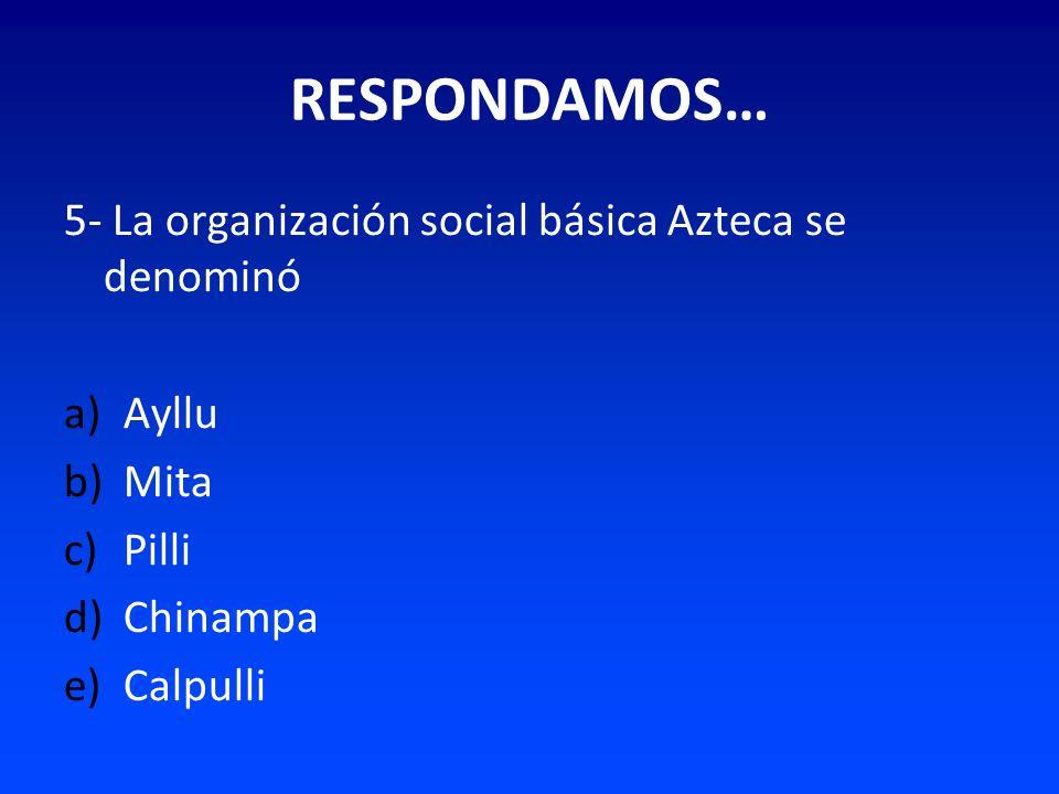 RESPONDAMOS… 5- La organización social básica Azteca se denominó Ayllu
