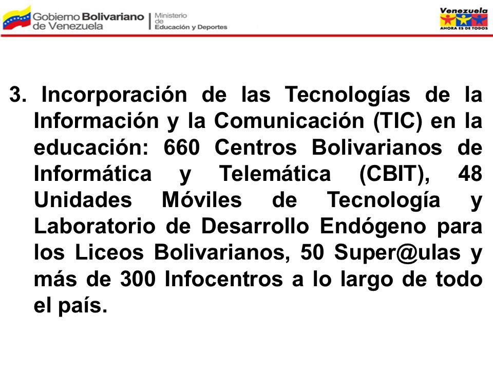 3. Incorporación de las Tecnologías de la Información y la Comunicación (TIC) en la educación: 660 Centros Bolivarianos de Informática y Telemática (CBIT), 48 Unidades Móviles de Tecnología y Laboratorio de Desarrollo Endógeno para los Liceos Bolivarianos, 50 Super@ulas y más de 300 Infocentros a lo largo de todo el país.