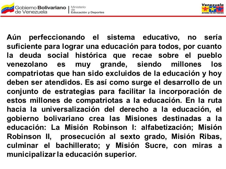 Aún perfeccionando el sistema educativo, no sería suficiente para lograr una educación para todos, por cuanto la deuda social histórica que recae sobre el pueblo venezolano es muy grande, siendo millones los compatriotas que han sido excluidos de la educación y hoy deben ser atendidos. Es así como surge el desarrollo de un conjunto de estrategias para facilitar la incorporación de estos millones de compatriotas a la educación. En la ruta hacia la universalización del derecho a la educación, el gobierno bolivariano crea las Misiones destinadas a la educación: La Misión Robinson I: alfabetización; Misión Robinson II, prosecución al sexto grado, Misión Ribas, culminar el bachillerato; y Misión Sucre, con miras a municipalizar la educación superior.