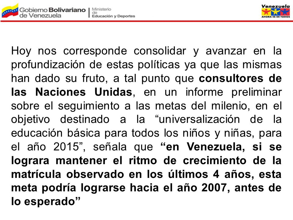 Hoy nos corresponde consolidar y avanzar en la profundización de estas políticas ya que las mismas han dado su fruto, a tal punto que consultores de las Naciones Unidas, en un informe preliminar sobre el seguimiento a las metas del milenio, en el objetivo destinado a la universalización de la educación básica para todos los niños y niñas, para el año 2015 , señala que en Venezuela, si se lograra mantener el ritmo de crecimiento de la matrícula observado en los últimos 4 años, esta meta podría lograrse hacia el año 2007, antes de lo esperado