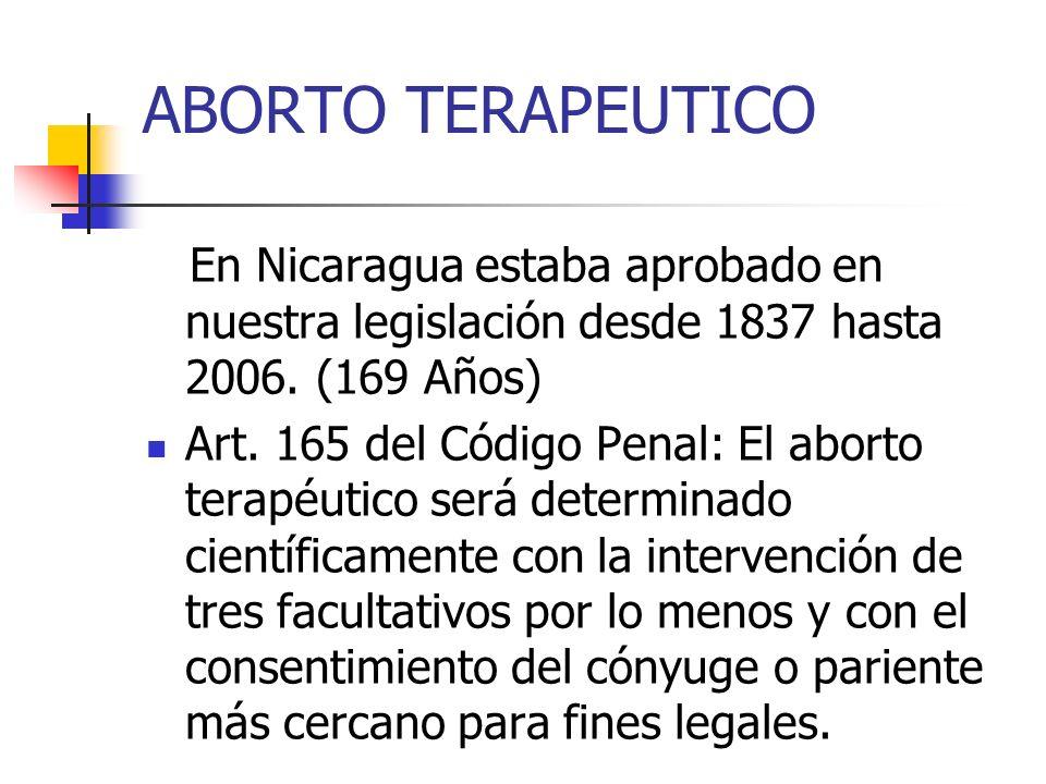 ABORTO TERAPEUTICOEn Nicaragua estaba aprobado en nuestra legislación desde 1837 hasta 2006. (169 Años)