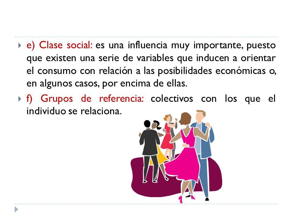 e) Clase social: es una influencia muy importante, puesto que existen una serie de variables que inducen a orientar el consumo con relación a las posibilidades económicas o, en algunos casos, por encima de ellas.