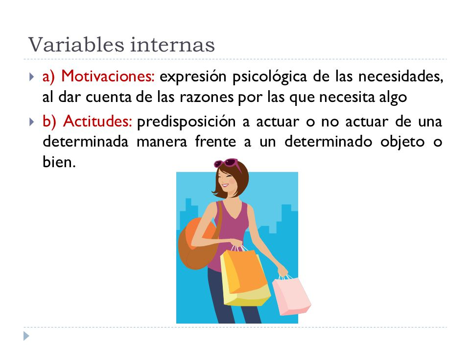 Variables internas a) Motivaciones: expresión psicológica de las necesidades, al dar cuenta de las razones por las que necesita algo.
