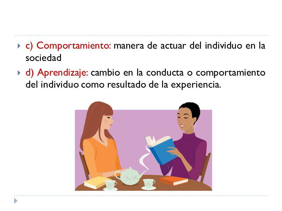 c) Comportamiento: manera de actuar del individuo en la sociedad