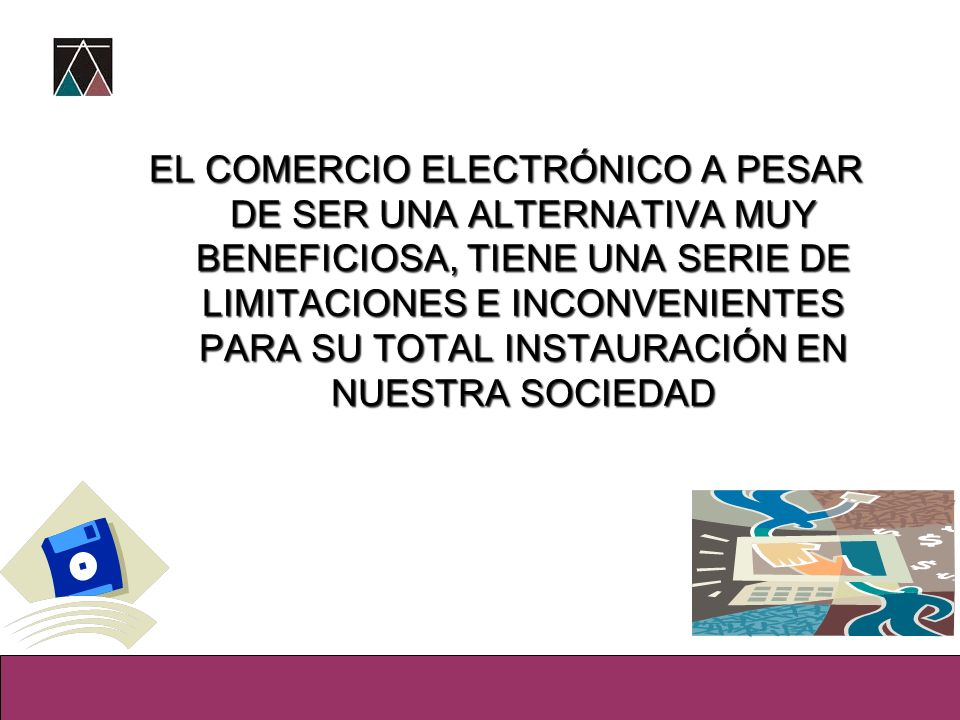 EL COMERCIO ELECTRÓNICO A PESAR DE SER UNA ALTERNATIVA MUY BENEFICIOSA, TIENE UNA SERIE DE LIMITACIONES E INCONVENIENTES PARA SU TOTAL INSTAURACIÓN EN NUESTRA SOCIEDAD