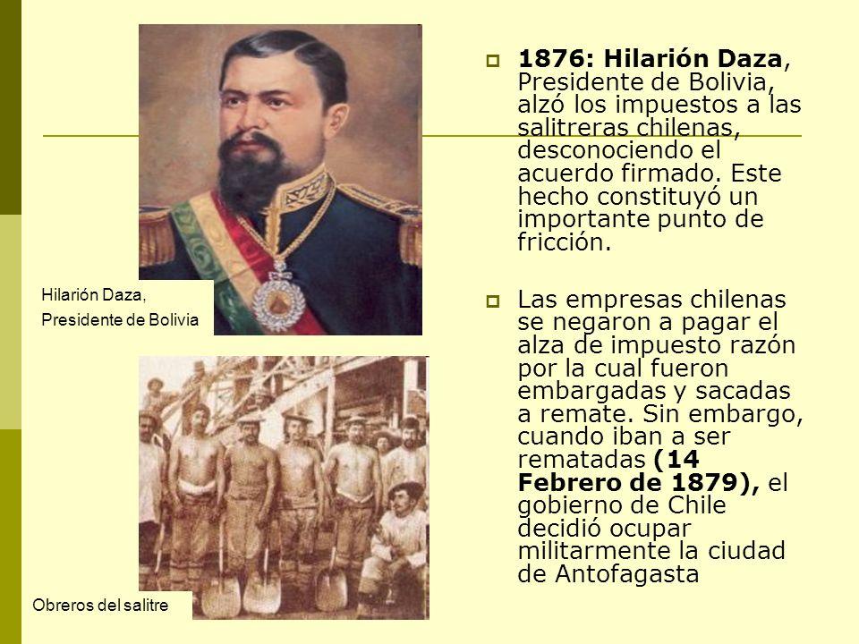 1876: Hilarión Daza, Presidente de Bolivia, alzó los impuestos a las salitreras chilenas, desconociendo el acuerdo firmado. Este hecho constituyó un importante punto de fricción.