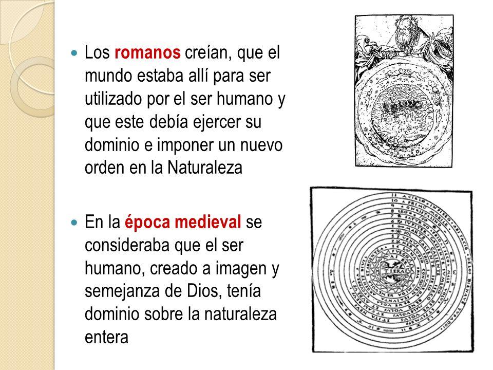 Los romanos creían, que el mundo estaba allí para ser utilizado por el ser humano y que este debía ejercer su dominio e imponer un nuevo orden en la Naturaleza