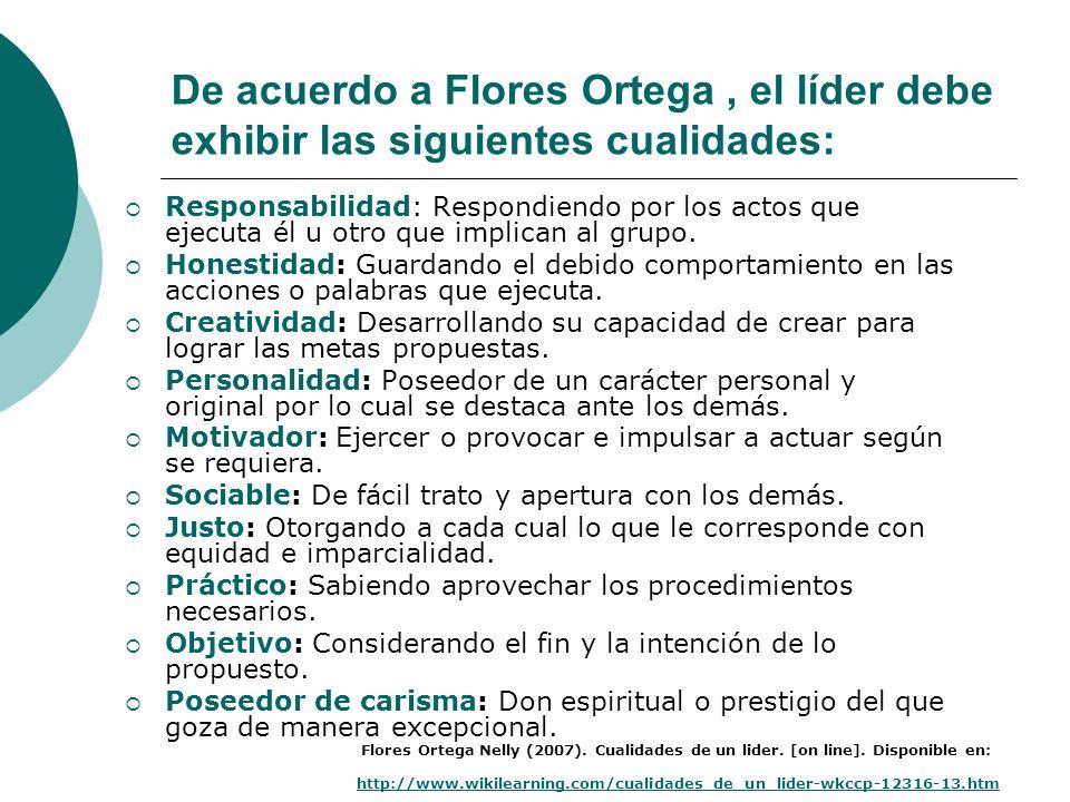De acuerdo a Flores Ortega , el líder debe exhibir las siguientes cualidades: