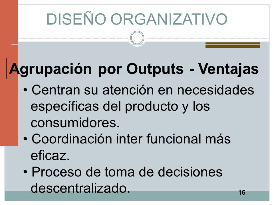 DISEÑO ORGANIZATIVO Agrupación por Outputs - Ventajas