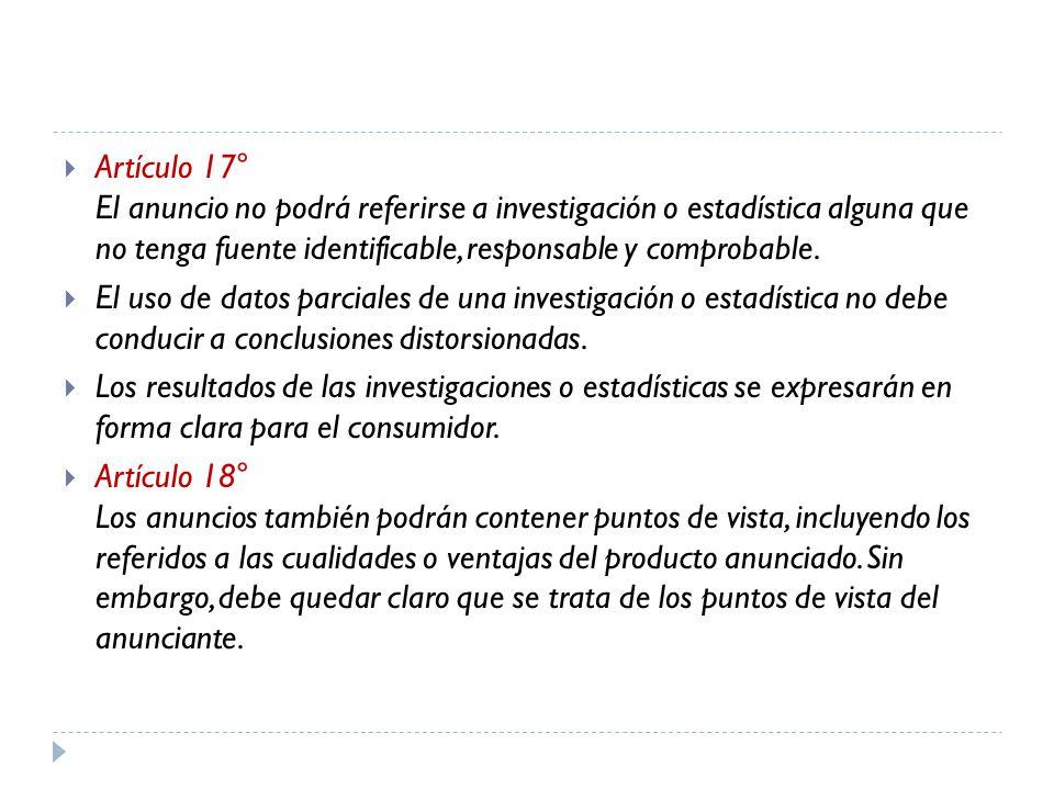 Artículo 17° El anuncio no podrá referirse a investigación o estadística alguna que no tenga fuente identificable, responsable y comprobable.