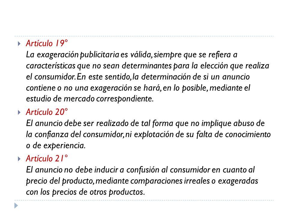Artículo 19° La exageración publicitaria es válida, siempre que se refiera a características que no sean determinantes para la elección que realiza el consumidor. En este sentido, la determinación de si un anuncio contiene o no una exageración se hará, en lo posible, mediante el estudio de mercado correspondiente.