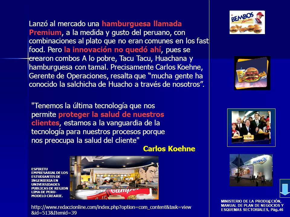 Lanzó al mercado una hamburguesa llamada Premium, a la medida y gusto del peruano, con combinaciones al plato que no eran comunes en los fast food. Pero la innovación no quedó ahí, pues se crearon combos A lo pobre, Tacu Tacu, Huachana y hamburguesa con tamal. Precisamente Carlos Koehne, Gerente de Operaciones, resalta que mucha gente ha conocido la salchicha de Huacho a través de nosotros .