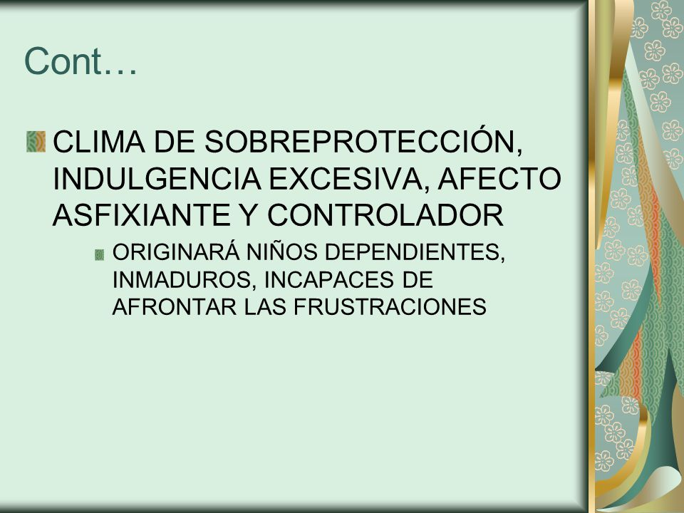 Cont… CLIMA DE SOBREPROTECCIÓN, INDULGENCIA EXCESIVA, AFECTO ASFIXIANTE Y CONTROLADOR.