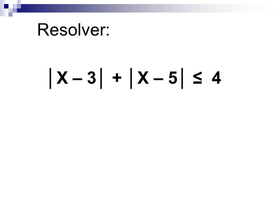 Resolver: │X – 3│ + │X – 5│ ≤ 4