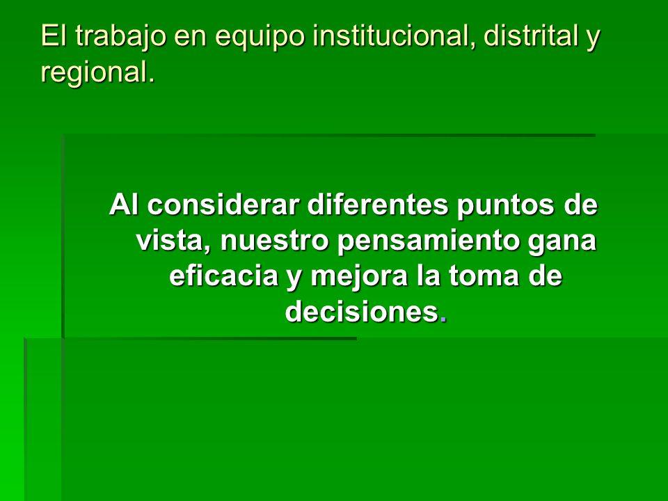 El trabajo en equipo institucional, distrital y regional.