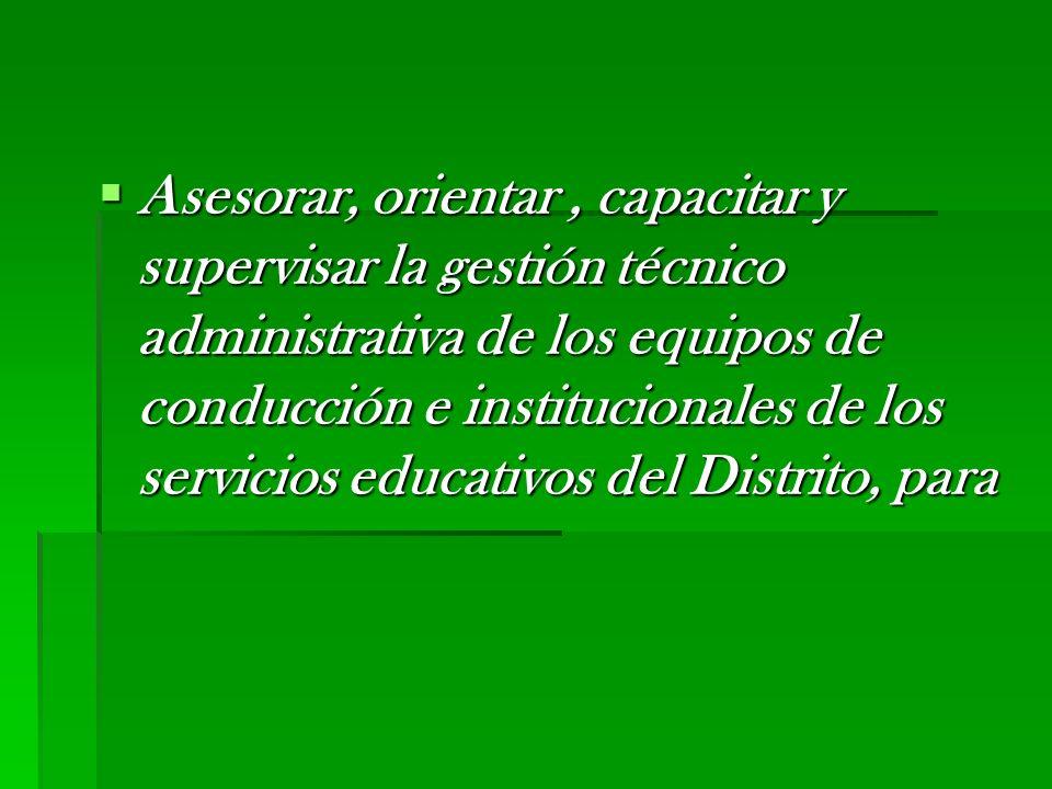 Asesorar, orientar , capacitar y supervisar la gestión técnico administrativa de los equipos de conducción e institucionales de los servicios educativos del Distrito, para