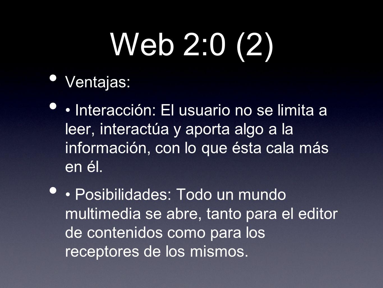 Web 2:0 (2) Ventajas: • Interacción: El usuario no se limita a leer, interactúa y aporta algo a la información, con lo que ésta cala más en él.