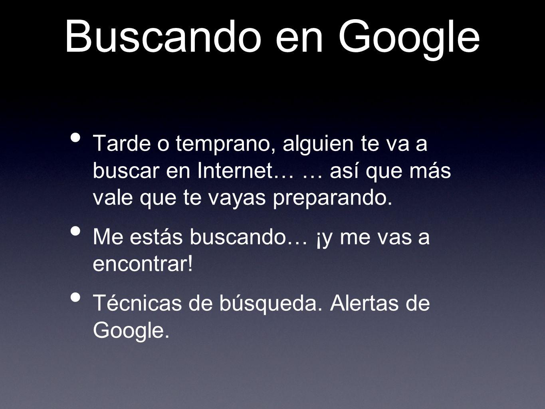 Buscando en Google Tarde o temprano, alguien te va a buscar en Internet… … así que más vale que te vayas preparando.