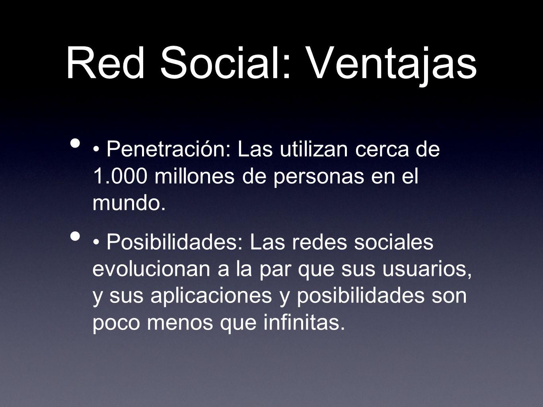 Red Social: Ventajas • Penetración: Las utilizan cerca de 1.000 millones de personas en el mundo.