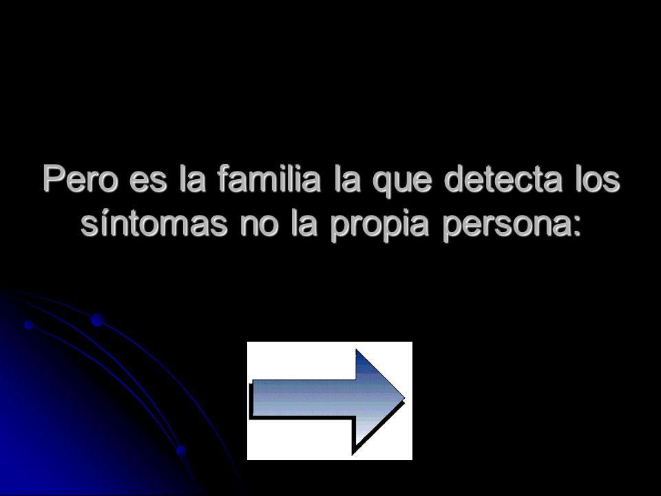 Pero es la familia la que detecta los síntomas no la propia persona: