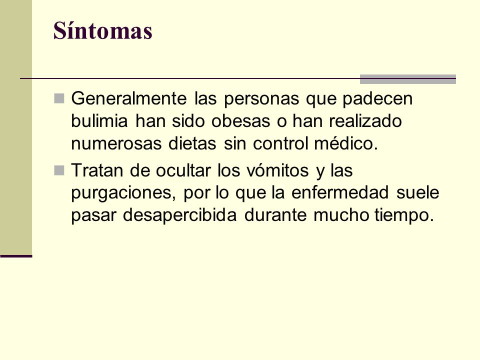 SíntomasGeneralmente las personas que padecen bulimia han sido obesas o han realizado numerosas dietas sin control médico.