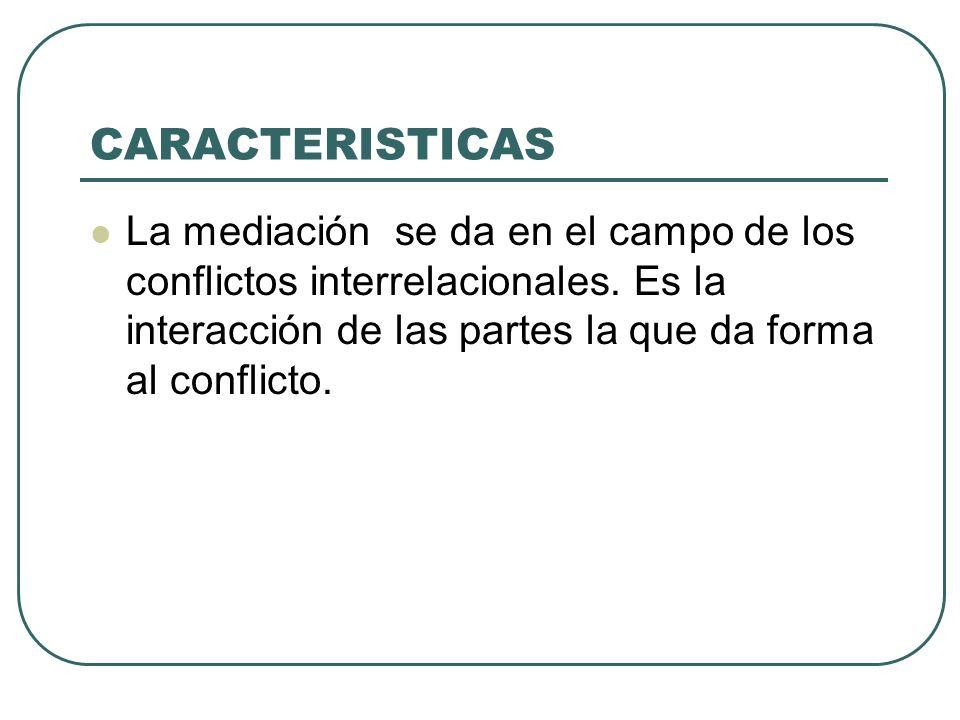 CARACTERISTICAS La mediación se da en el campo de los conflictos interrelacionales.