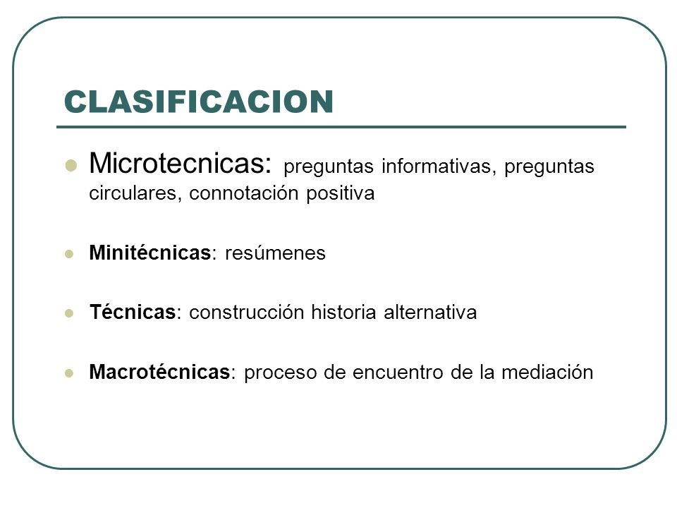 CLASIFICACION Microtecnicas: preguntas informativas, preguntas circulares, connotación positiva. Minitécnicas: resúmenes.