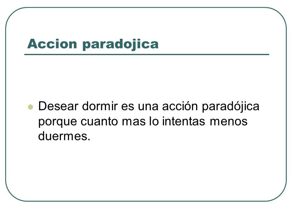 Accion paradojica Desear dormir es una acción paradójica porque cuanto mas lo intentas menos duermes.