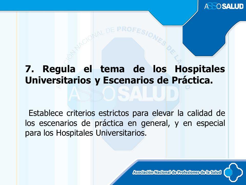 7. Regula el tema de los Hospitales Universitarios y Escenarios de Práctica.