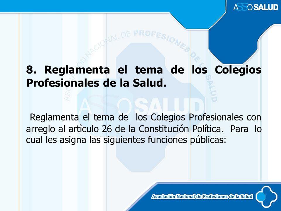 8. Reglamenta el tema de los Colegios Profesionales de la Salud.
