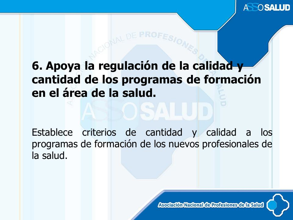 6. Apoya la regulación de la calidad y cantidad de los programas de formación en el área de la salud.
