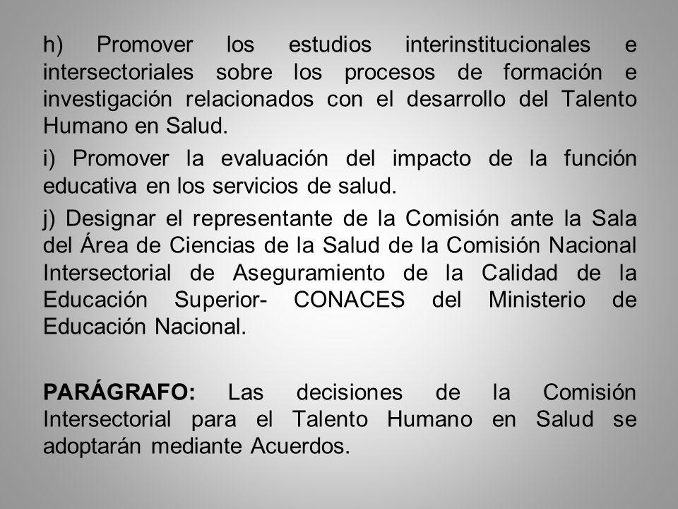 h) Promover los estudios interinstitucionales e intersectoriales sobre los procesos de formación e investigación relacionados con el desarrollo del Talento Humano en Salud.
