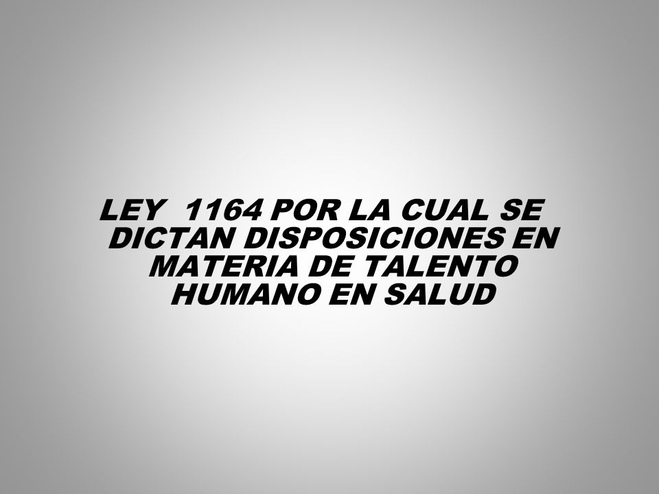 LEY 1164 POR LA CUAL SE DICTAN DISPOSICIONES EN MATERIA DE TALENTO HUMANO EN SALUD