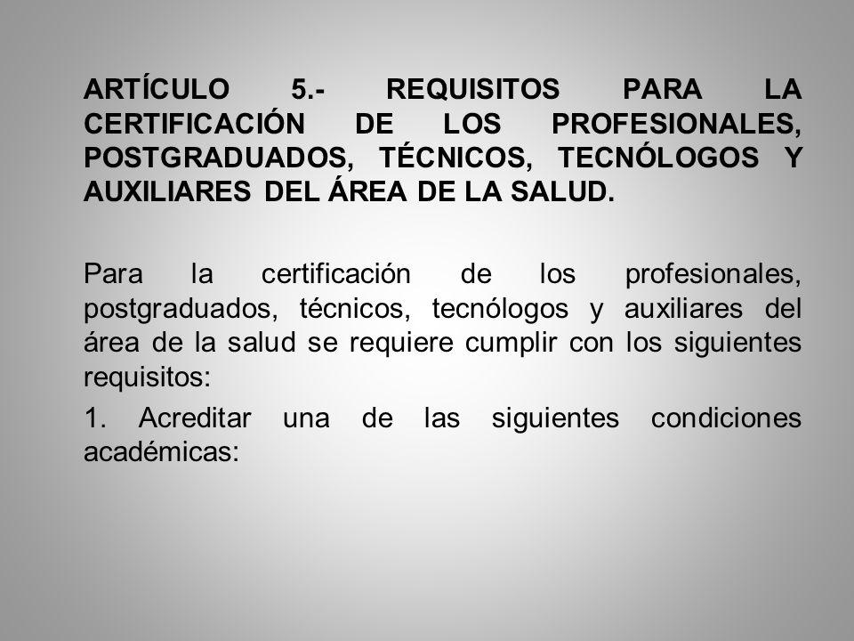ARTÍCULO 5.- REQUISITOS PARA LA CERTIFICACIÓN DE LOS PROFESIONALES, POSTGRADUADOS, TÉCNICOS, TECNÓLOGOS Y AUXILIARES DEL ÁREA DE LA SALUD.