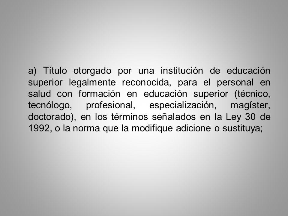 a) Título otorgado por una institución de educación superior legalmente reconocida, para el personal en salud con formación en educación superior (técnico, tecnólogo, profesional, especialización, magíster, doctorado), en los términos señalados en la Ley 30 de 1992, o la norma que la modifique adicione o sustituya;