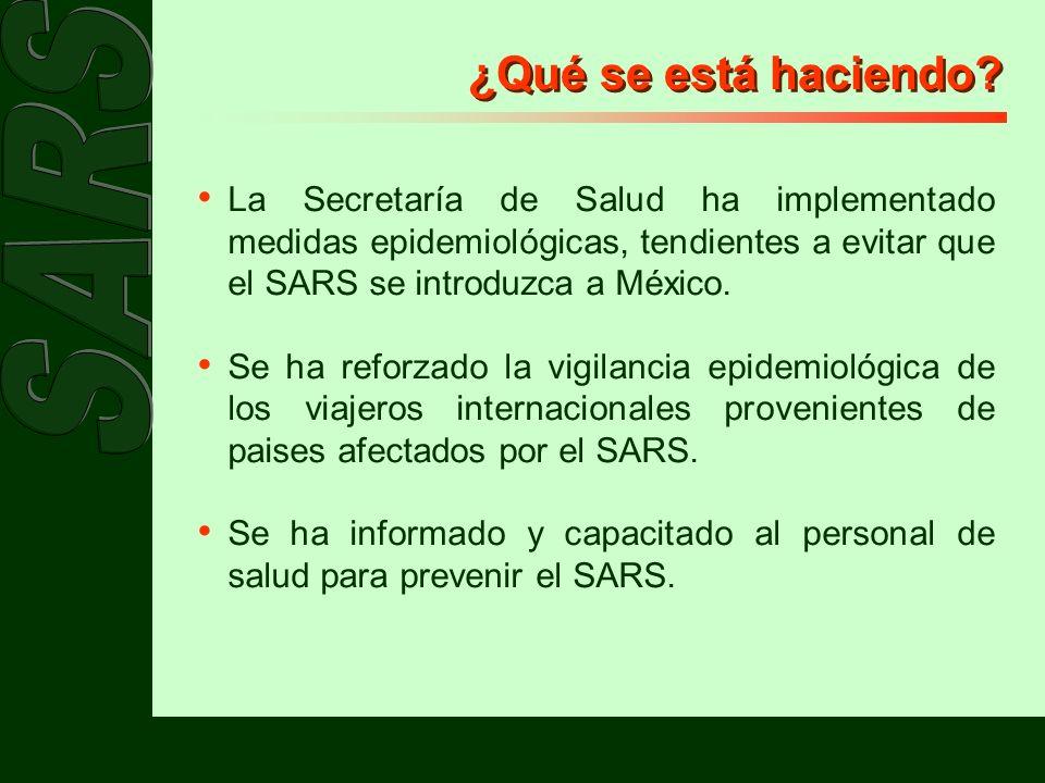 ¿Qué se está haciendo La Secretaría de Salud ha implementado medidas epidemiológicas, tendientes a evitar que el SARS se introduzca a México.