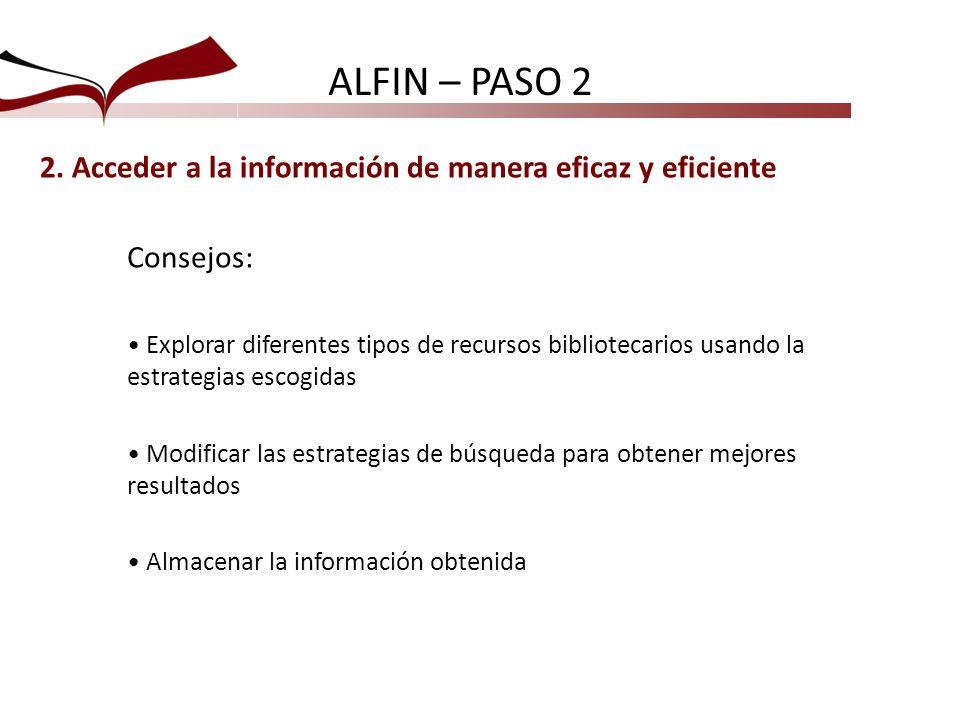 ALFIN – PASO 2 2. Acceder a la información de manera eficaz y eficiente. Consejos:
