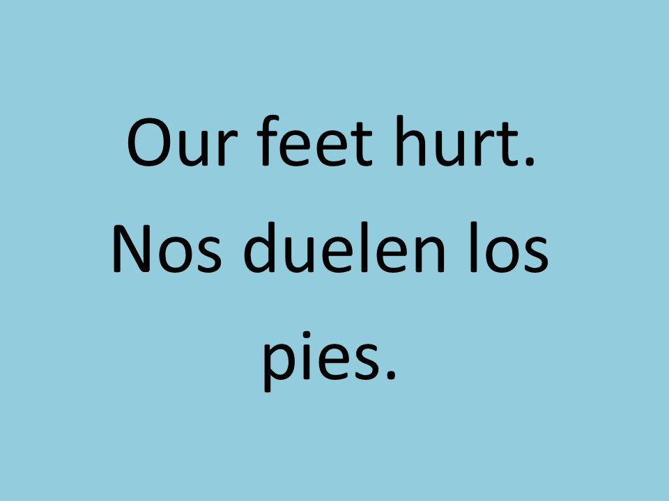 Our feet hurt. Nos duelen los pies.