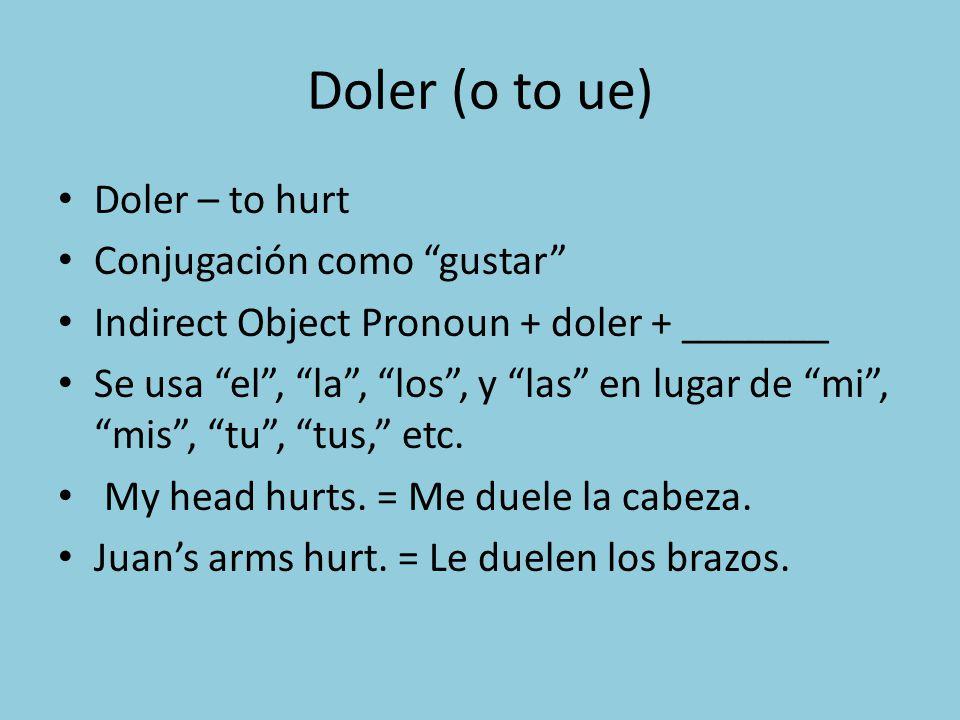 Doler (o to ue) Doler – to hurt Conjugación como gustar