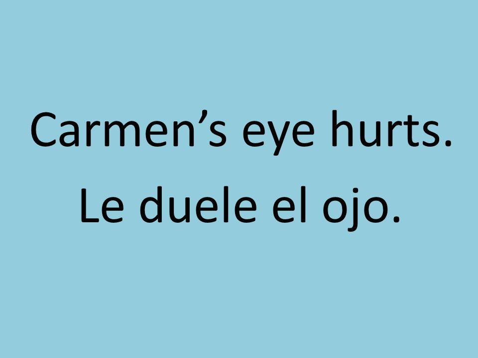 Carmen's eye hurts. Le duele el ojo.