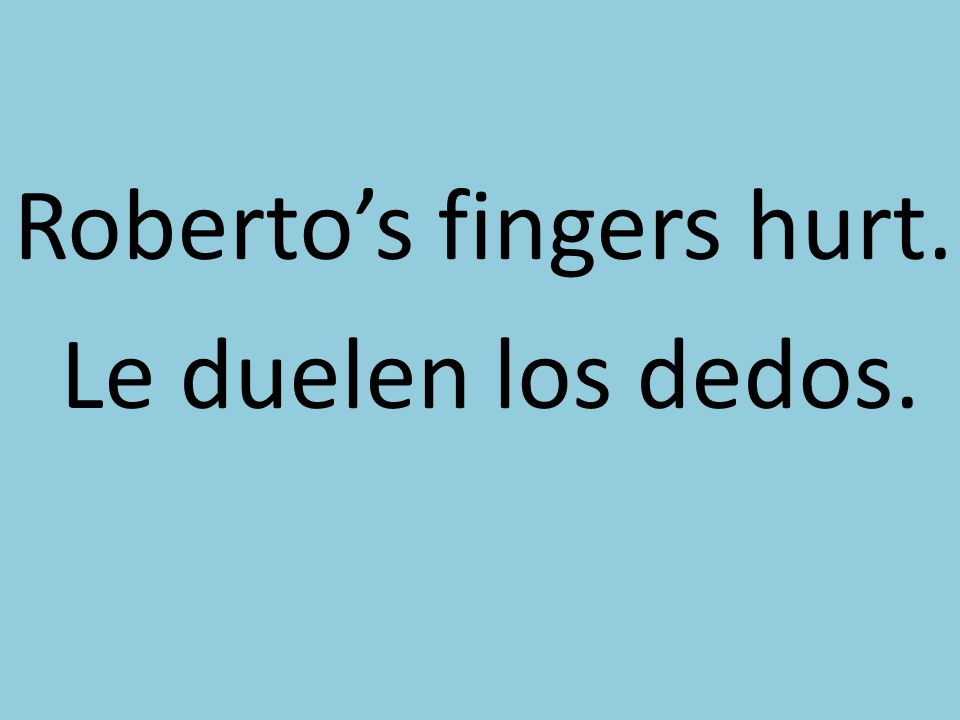 Roberto's fingers hurt. Le duelen los dedos.