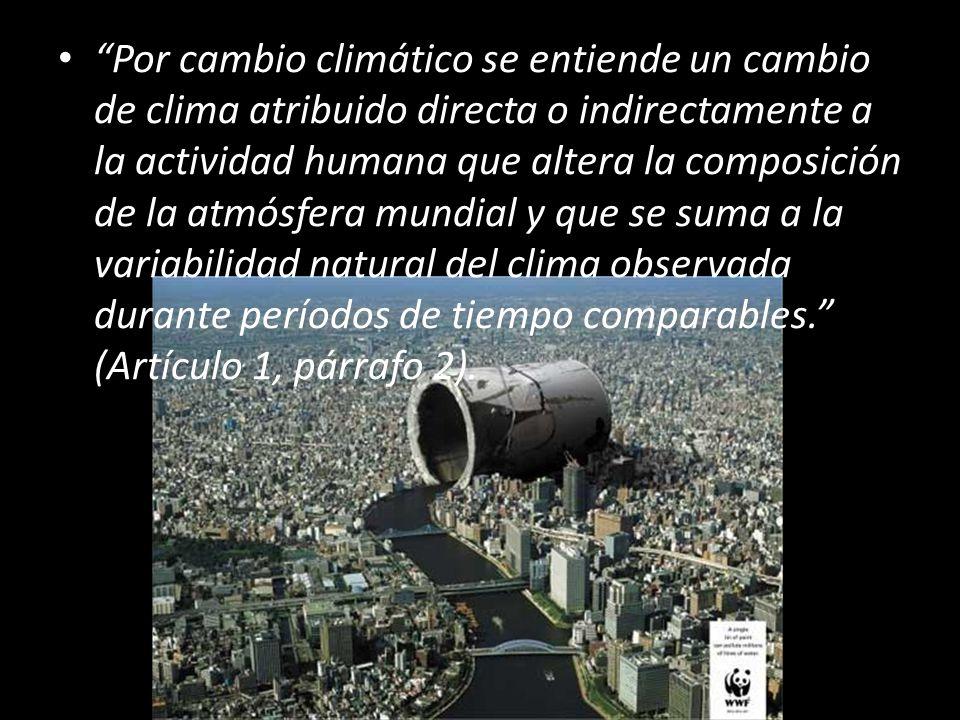 Por cambio climático se entiende un cambio de clima atribuido directa o indirectamente a la actividad humana que altera la composición de la atmósfera mundial y que se suma a la variabilidad natural del clima observada durante períodos de tiempo comparables. (Artículo 1, párrafo 2).
