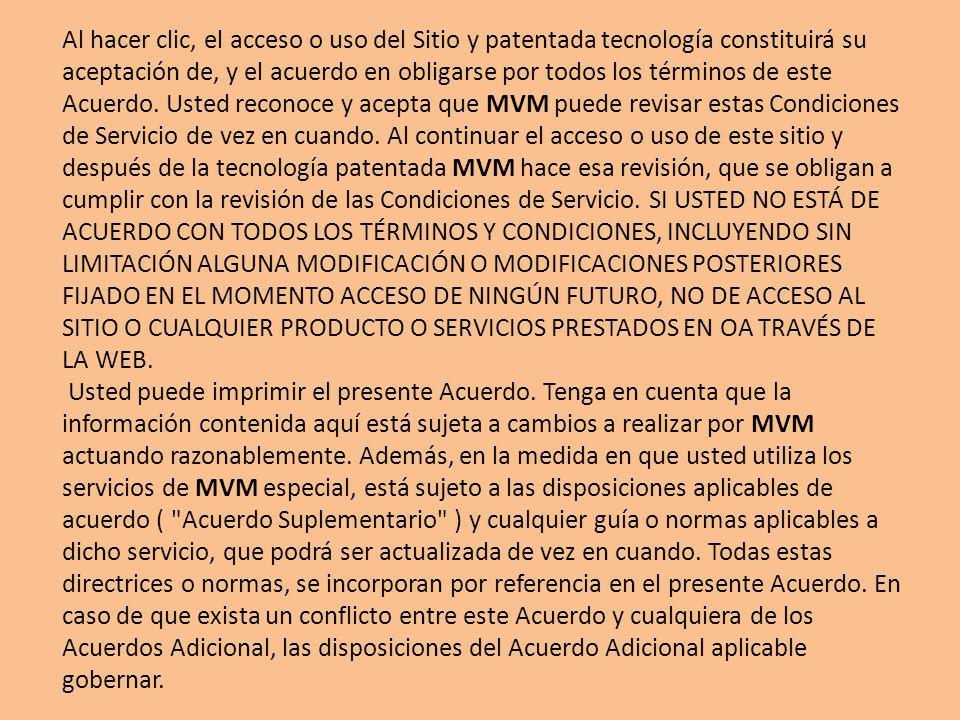 Al hacer clic, el acceso o uso del Sitio y patentada tecnología constituirá su aceptación de, y el acuerdo en obligarse por todos los términos de este Acuerdo.