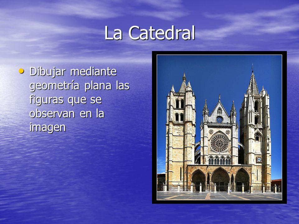 La Catedral Dibujar mediante geometría plana las figuras que se observan en la imagen