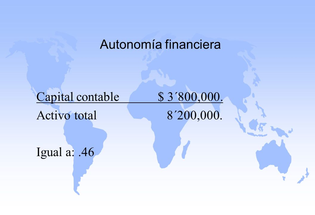 Autonomía financiera Capital contable $ 3´800,000. Activo total 8´200,000.