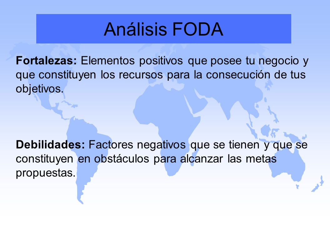 Análisis FODA Fortalezas: Elementos positivos que posee tu negocio y que constituyen los recursos para la consecución de tus objetivos.